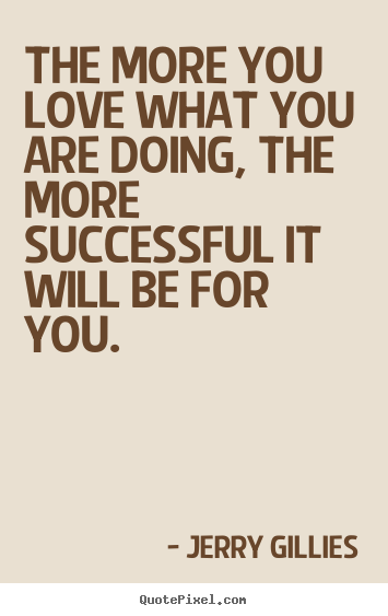 Make Picture Quote About Inspirational The More You Love What You Are Doing The More Successful