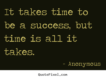create picture quotes about success it takes time to be a